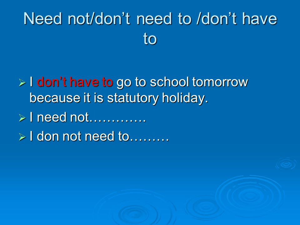 Need not/don't need to /don't have to  I don't have to go to school tomorrow because it is statutory holiday.  I need not………….  I don not need to……
