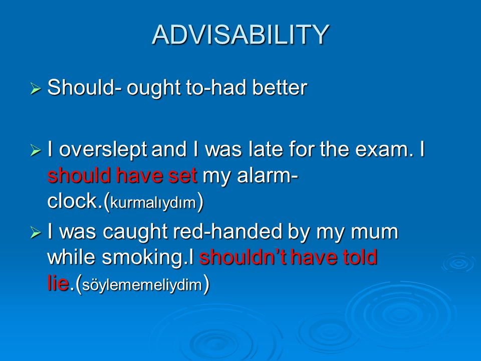ADVISABILITY  Should- ought to-had better  I overslept and I was late for the exam. I should have set my alarm- clock.( kurmalıydım )  I was caught