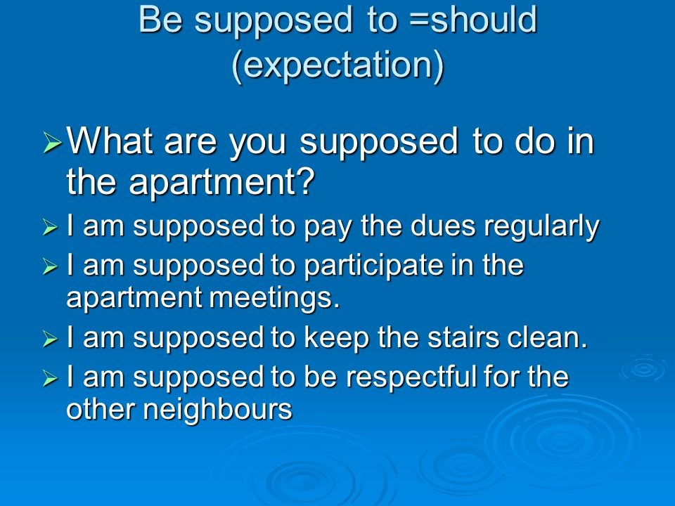 Be supposed to =should (expectation)  What are you supposed to do in the apartment?  I am supposed to pay the dues regularly  I am supposed to part