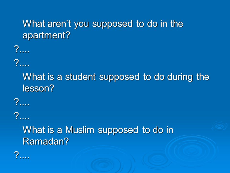What aren't you supposed to do in the apartment? ?....?.... What is a student supposed to do during the lesson? ?....?.... What is a Muslim supposed t