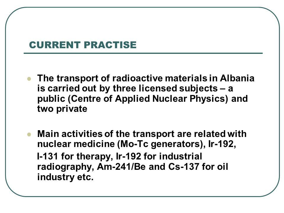 CURRENT PRACTISE The transport of radioactive materials in Albania is carried out by three licensed subjects – a public (Centre of Applied Nuclear Phy