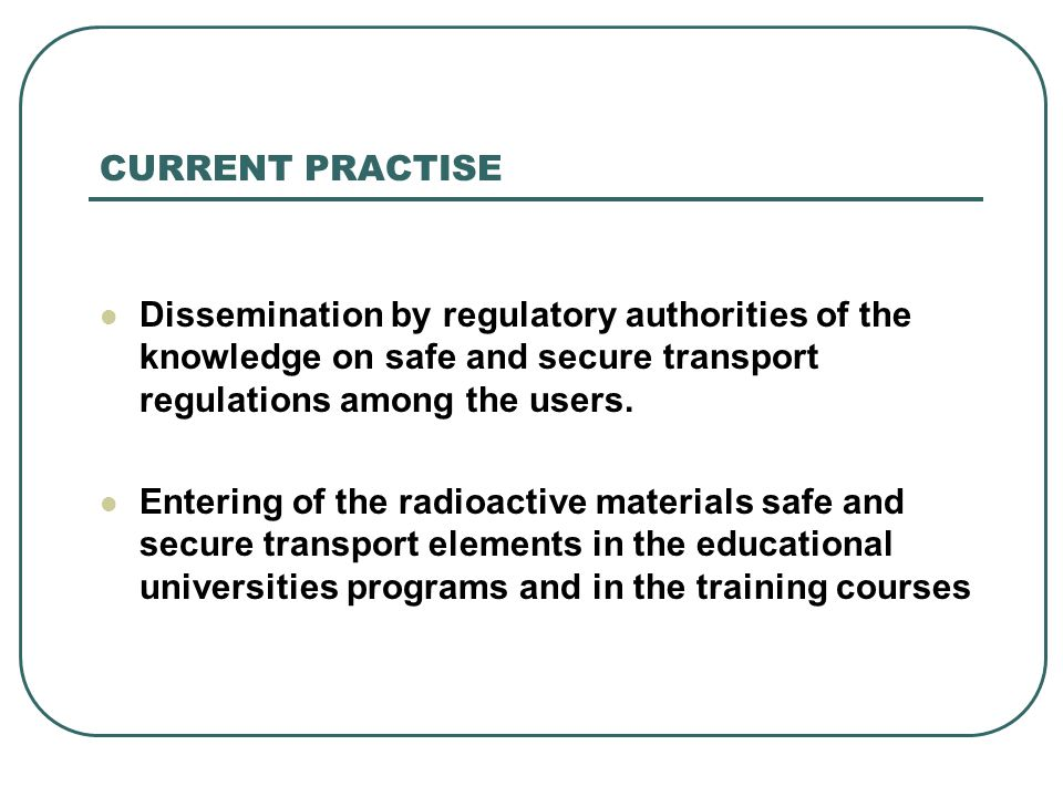 CURRENT PRACTISE Dissemination by regulatory authorities of the knowledge on safe and secure transport regulations among the users. Entering of the ra