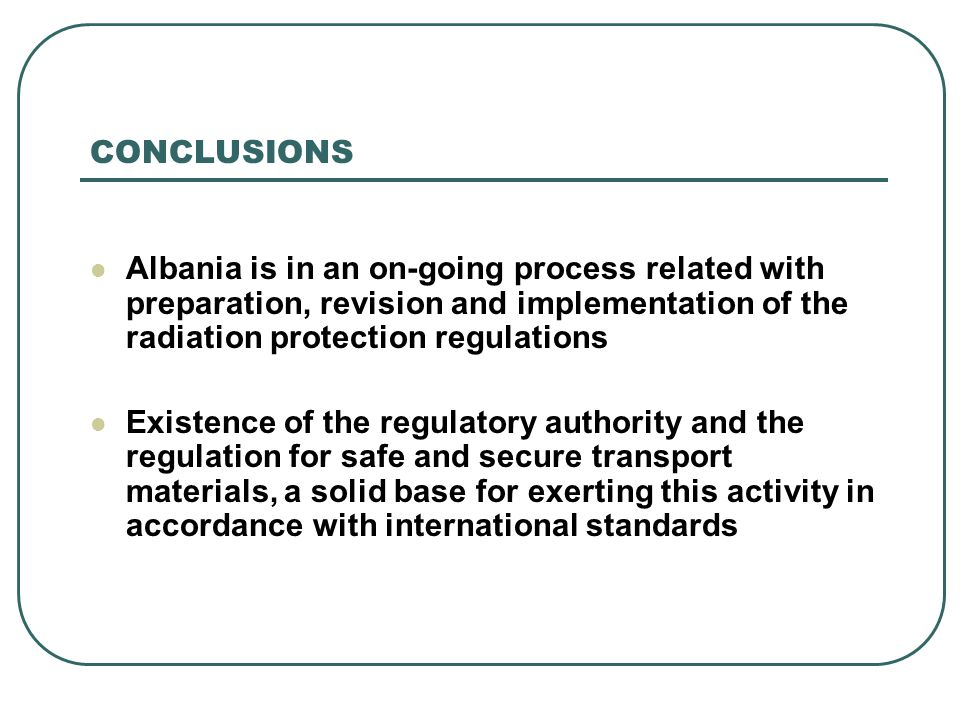 CONCLUSIONS Albania is in an on-going process related with preparation, revision and implementation of the radiation protection regulations Existence