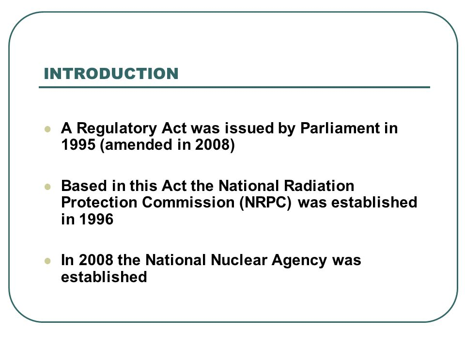 A Regulatory Act was issued by Parliament in 1995 (amended in 2008) Based in this Act the National Radiation Protection Commission (NRPC) was establis