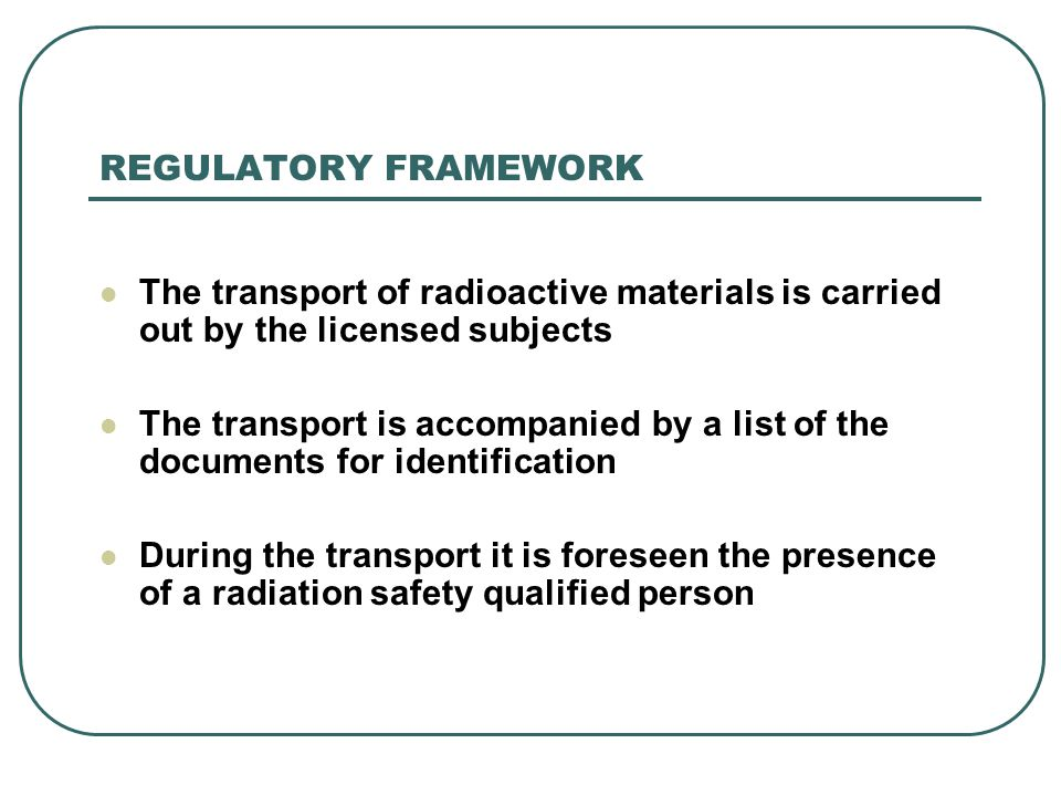 REGULATORY FRAMEWORK The transport of radioactive materials is carried out by the licensed subjects The transport is accompanied by a list of the docu