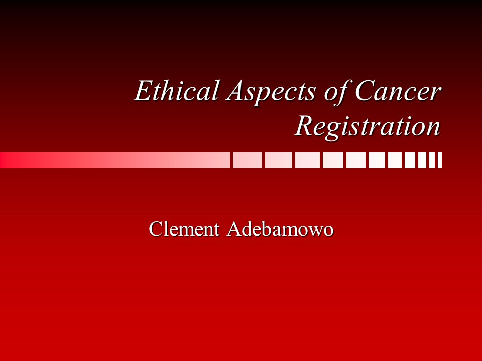 Ethical Aspects of Cancer Registration Clement Adebamowo