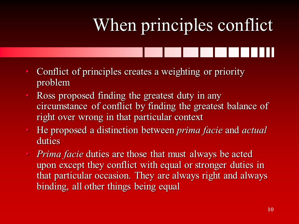 10 When principles conflict Conflict of principles creates a weighting or priority problemConflict of principles creates a weighting or priority problem Ross proposed finding the greatest duty in any circumstance of conflict by finding the greatest balance of right over wrong in that particular contextRoss proposed finding the greatest duty in any circumstance of conflict by finding the greatest balance of right over wrong in that particular context He proposed a distinction between prima facie and actual dutiesHe proposed a distinction between prima facie and actual duties Prima facie duties are those that must always be acted upon except they conflict with equal or stronger duties in that particular occasion.