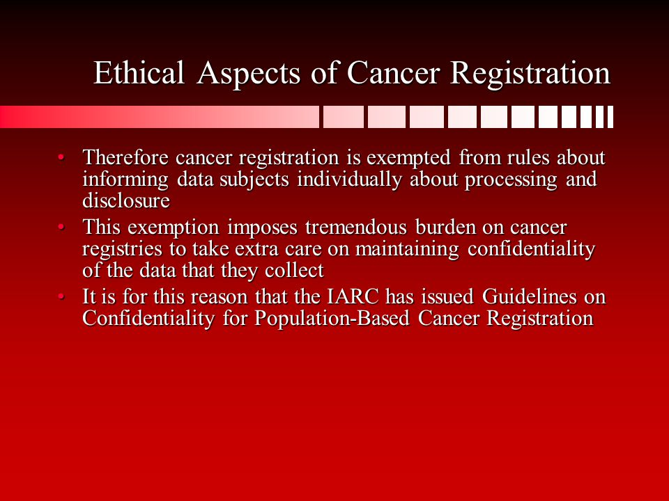 Ethical Aspects of Cancer Registration Therefore cancer registration is exempted from rules about informing data subjects individually about processing and disclosureTherefore cancer registration is exempted from rules about informing data subjects individually about processing and disclosure This exemption imposes tremendous burden on cancer registries to take extra care on maintaining confidentiality of the data that they collectThis exemption imposes tremendous burden on cancer registries to take extra care on maintaining confidentiality of the data that they collect It is for this reason that the IARC has issued Guidelines on Confidentiality for Population-Based Cancer RegistrationIt is for this reason that the IARC has issued Guidelines on Confidentiality for Population-Based Cancer Registration