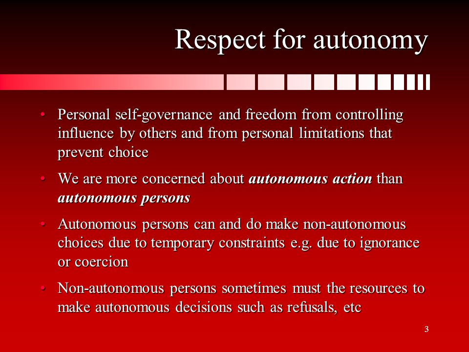 4 Respect for autonomy A third issue is to be respected as autonomousA third issue is to be respected as autonomous Many issues in informed consent are related to thisMany issues in informed consent are related to this Manipulative non-(under) disclosure of informationManipulative non-(under) disclosure of information Non-recognition of refusal of certain medical interventionsNon-recognition of refusal of certain medical interventions To respect an individual's autonomy entails:To respect an individual's autonomy entails: Recognize and appreciate the person's capacities and perspective, including his right to hold certain views, make certain choices, or take certain actions based on personal values and beliefsRecognize and appreciate the person's capacities and perspective, including his right to hold certain views, make certain choices, or take certain actions based on personal values and beliefs