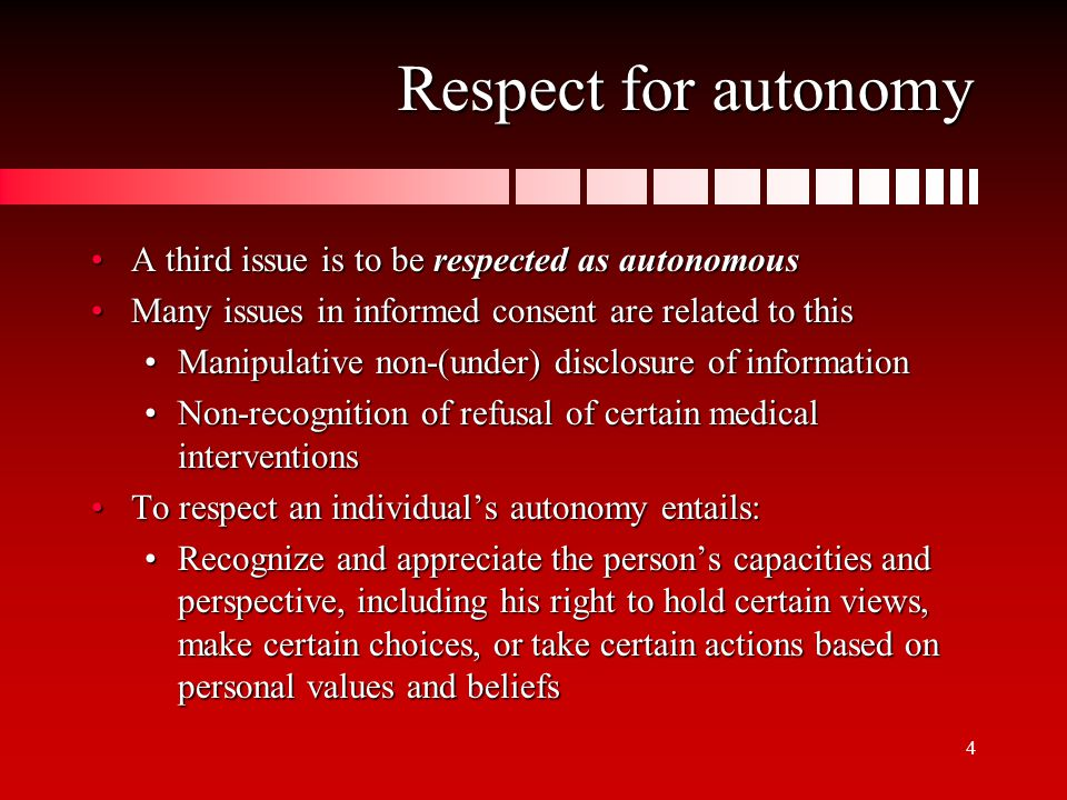 5 Respect for autonomy This is rooted in Kantian philosophy that persons are ends in themselves, determining their own destiny and are not to be treated as a means to other's endsThis is rooted in Kantian philosophy that persons are ends in themselves, determining their own destiny and are not to be treated as a means to other's ends This principle is the basis for the right to make autonomous decisionsThis principle is the basis for the right to make autonomous decisions The obligation to obtain informed consent in research and clinical practice is grounded on this principleThe obligation to obtain informed consent in research and clinical practice is grounded on this principle