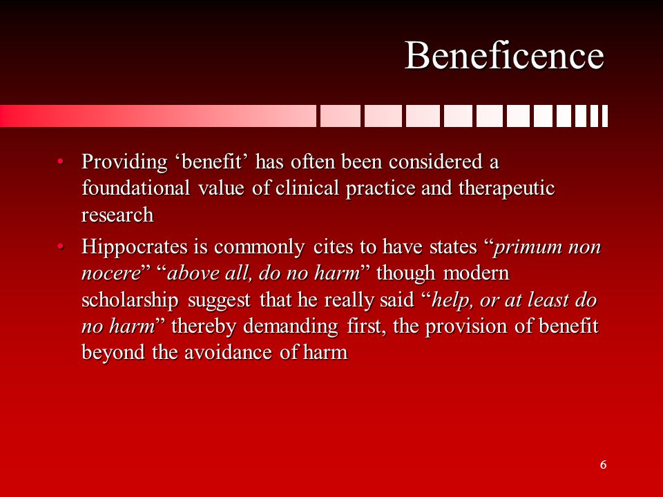 6 Beneficence Providing 'benefit' has often been considered a foundational value of clinical practice and therapeutic researchProviding 'benefit' has often been considered a foundational value of clinical practice and therapeutic research Hippocrates is commonly cites to have states primum non nocere above all, do no harm though modern scholarship suggest that he really said help, or at least do no harm thereby demanding first, the provision of benefit beyond the avoidance of harmHippocrates is commonly cites to have states primum non nocere above all, do no harm though modern scholarship suggest that he really said help, or at least do no harm thereby demanding first, the provision of benefit beyond the avoidance of harm