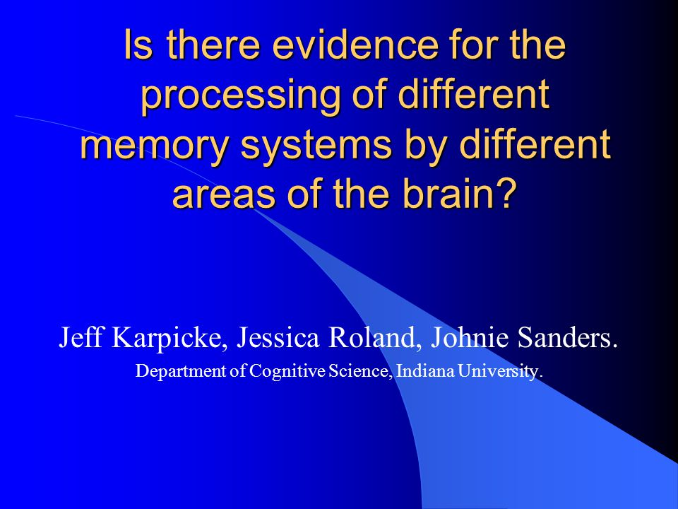 Is there evidence for the processing of different memory systems by different areas of the brain? Jeff Karpicke, Jessica Roland, Johnie Sanders. Depar