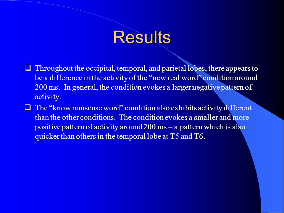 Results  Throughout the occipital, temporal, and parietal lobes, there appears to be a difference in the activity of the new real word condition around 200 ms.