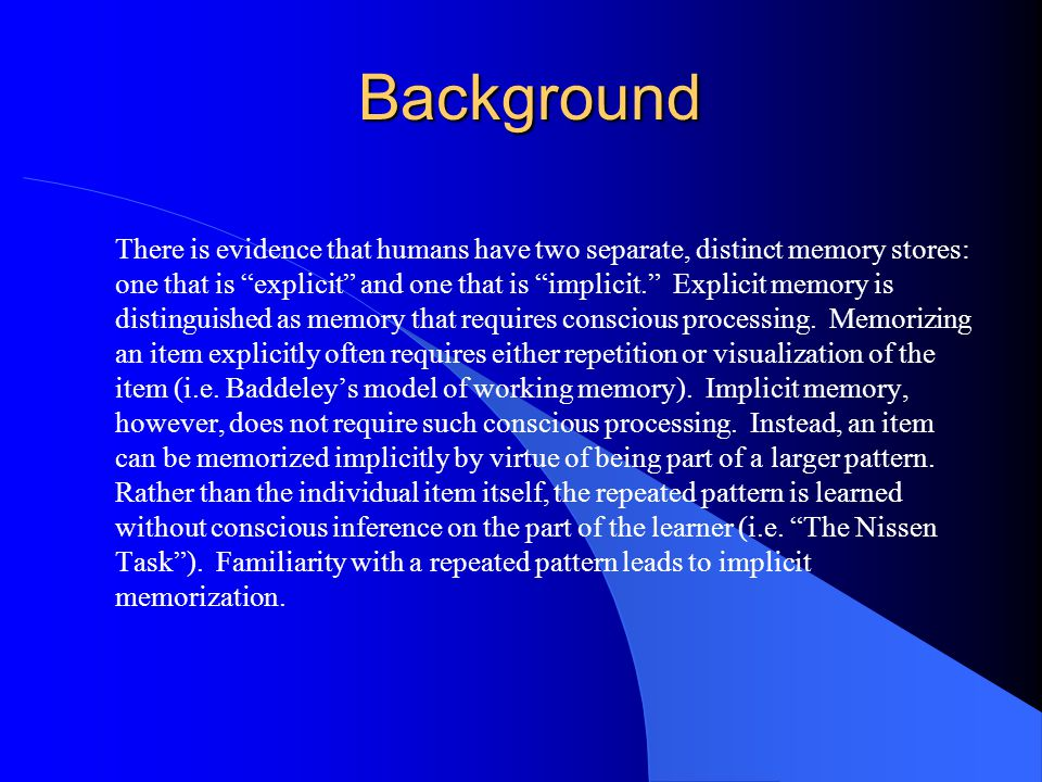 Background There is evidence that humans have two separate, distinct memory stores: one that is explicit and one that is implicit. Explicit memory is distinguished as memory that requires conscious processing.