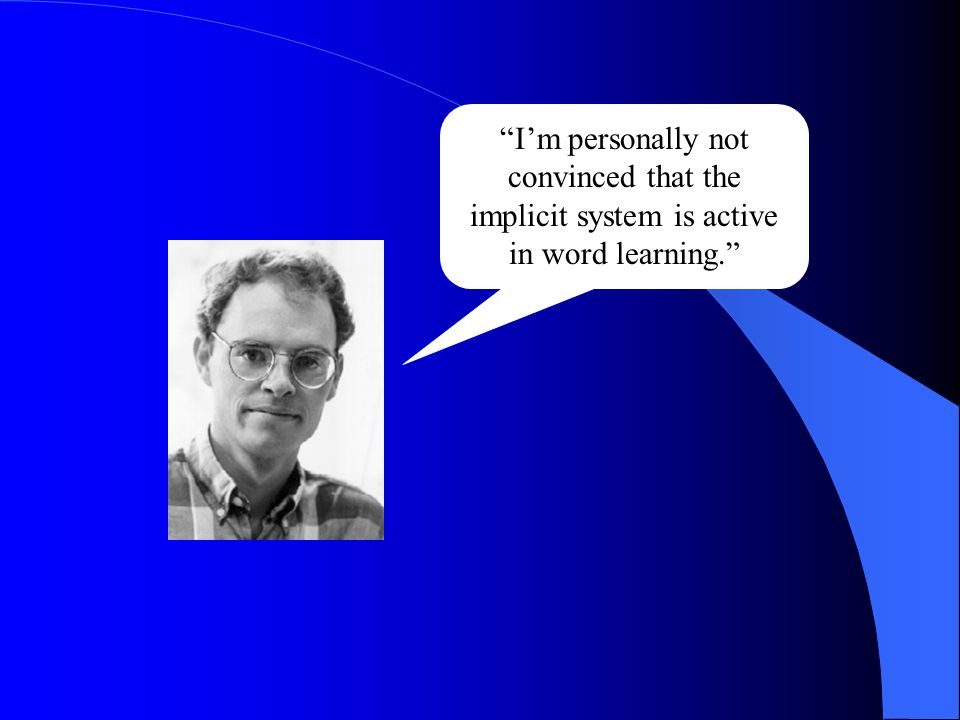 """""""I'm personally not convinced that the implicit system is active in word learning."""""""