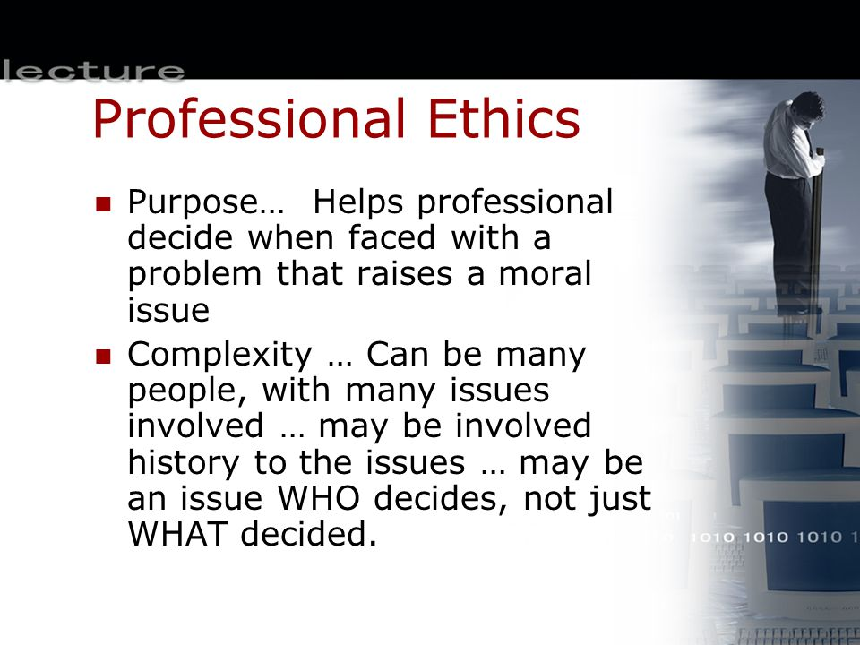 Professional Ethics Purpose… Helps professional decide when faced with a problem that raises a moral issue Complexity … Can be many people, with many