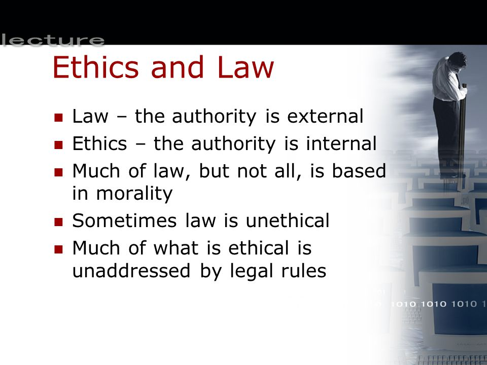 Ethics and Law Law – the authority is external Ethics – the authority is internal Much of law, but not all, is based in morality Sometimes law is unet