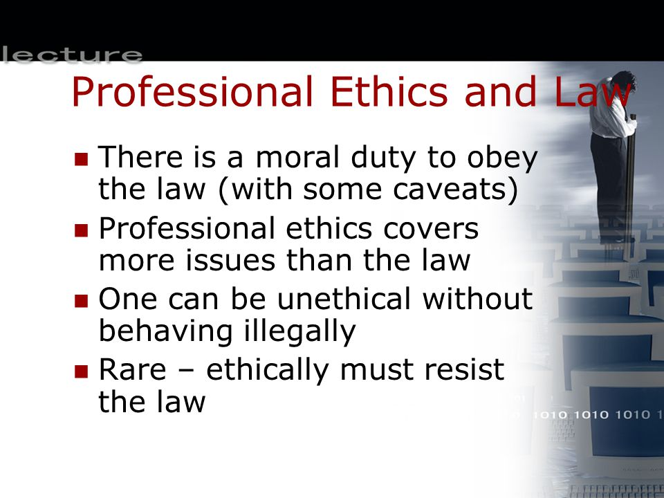 Professional Ethics and Law There is a moral duty to obey the law (with some caveats) Professional ethics covers more issues than the law One can be u