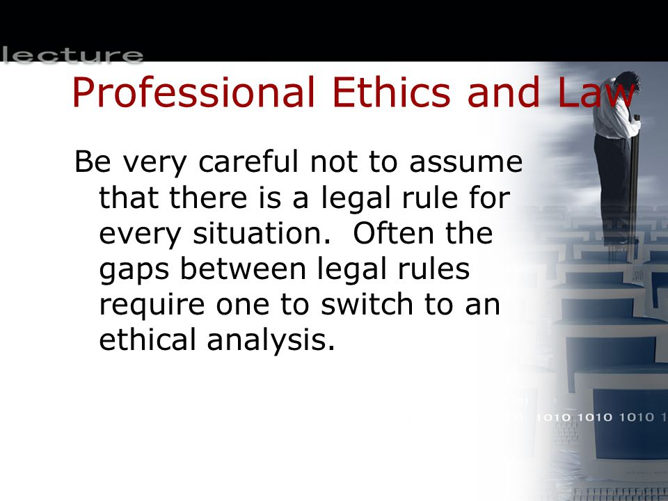 Professional Ethics and Law Be very careful not to assume that there is a legal rule for every situation. Often the gaps between legal rules require o