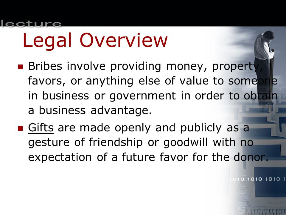 Legal Overview Bribes involve providing money, property, favors, or anything else of value to someone in business or government in order to obtain a b