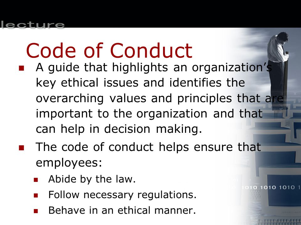 Code of Conduct A guide that highlights an organization's key ethical issues and identifies the overarching values and principles that are important t