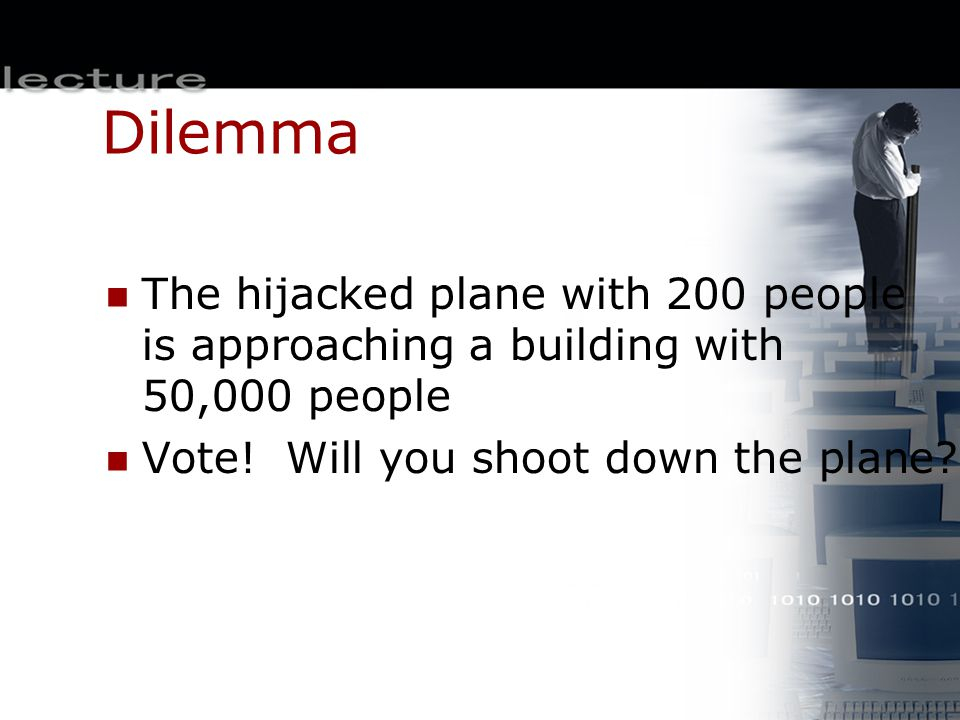 Dilemma The hijacked plane with 200 people is approaching a building with 50,000 people Vote! Will you shoot down the plane?
