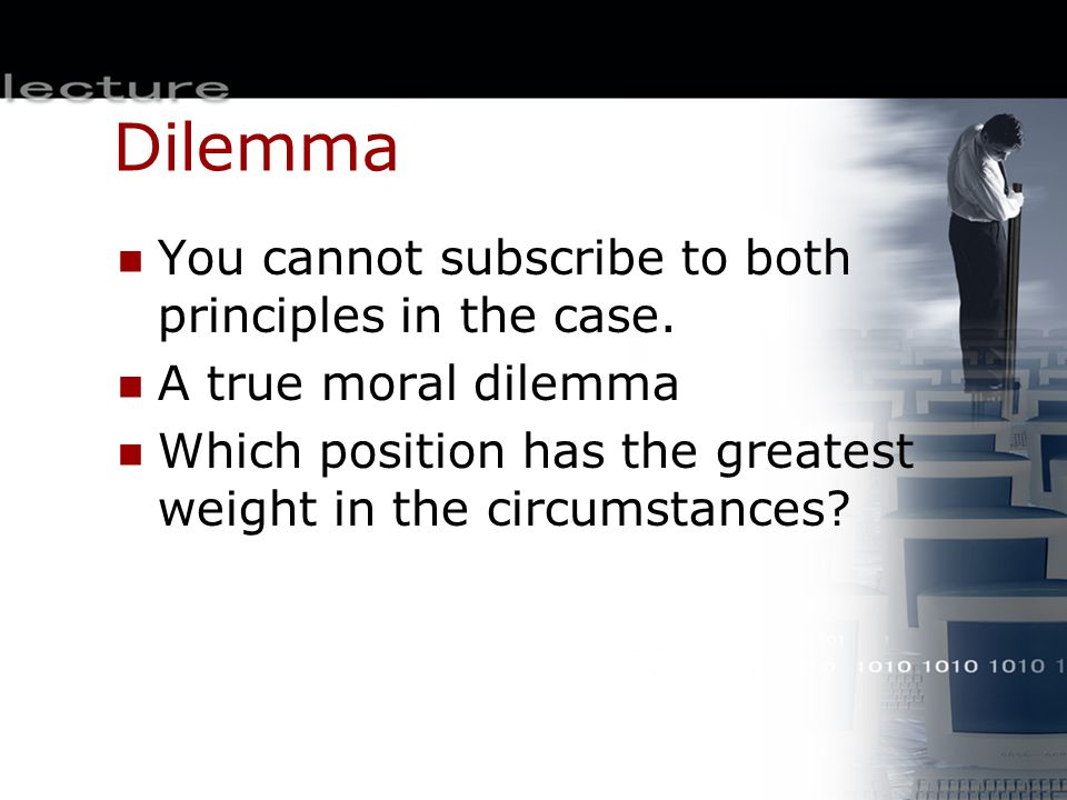 Dilemma You cannot subscribe to both principles in the case. A true moral dilemma Which position has the greatest weight in the circumstances?