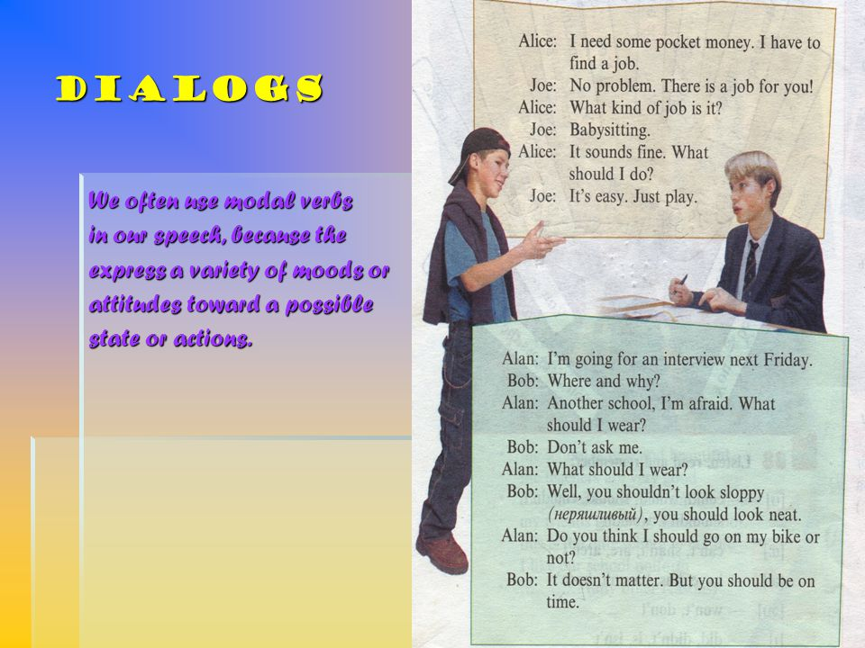 Dialogs We often use modal verbs in our speech, because the express a variety of moods or attitudes toward a possible state or actions.