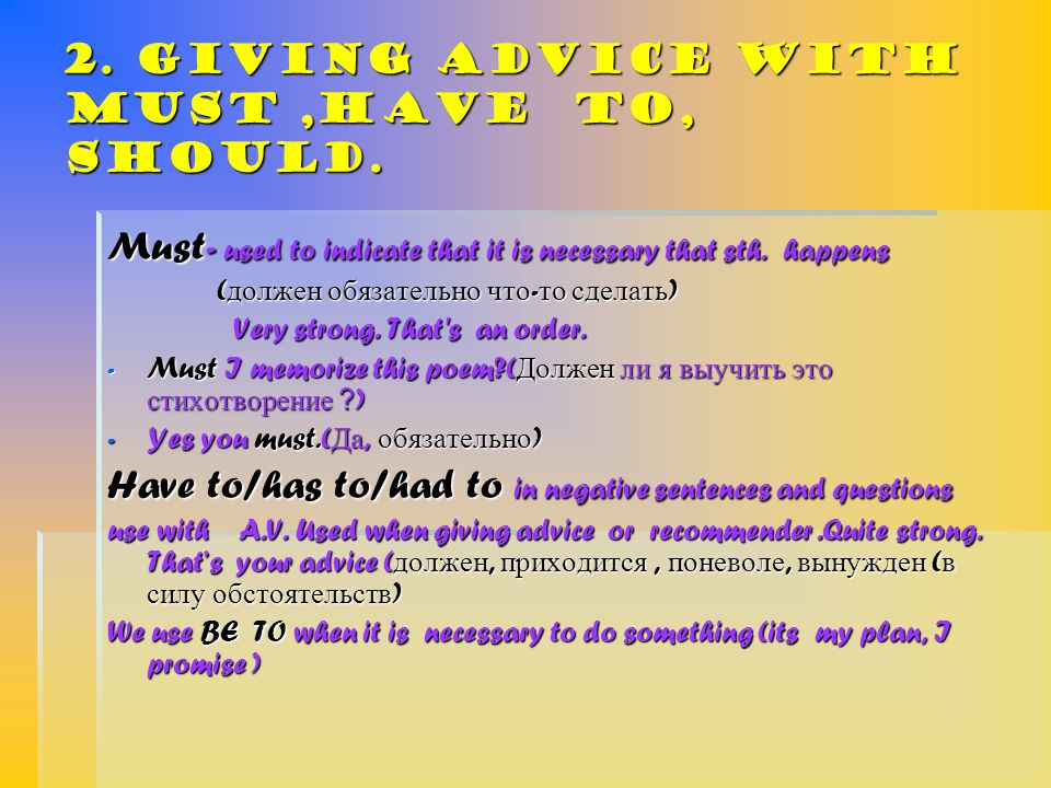 2. Giving advice with must,have to, should. Must- used to indicate that it is necessary that sth.