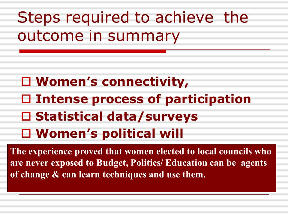 Steps required to achieve the outcome in summary  Women's connectivity,  Intense process of participation  Statistical data/surveys  Women's political will The experience proved that women elected to local councils who are never exposed to Budget, Politics/ Education can be agents of change & can learn techniques and use them.