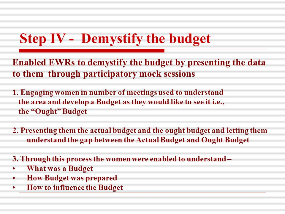 Step IV - Demystify the budget Enabled EWRs to demystify the budget by presenting the data to them through participatory mock sessions 1.