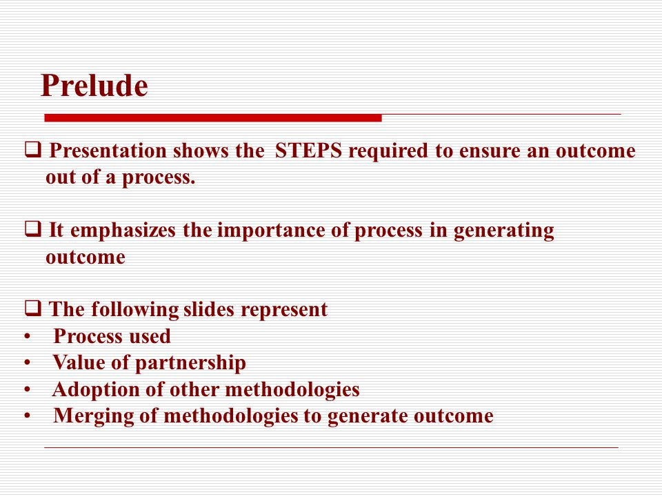  Presentation shows the STEPS required to ensure an outcome out of a process.