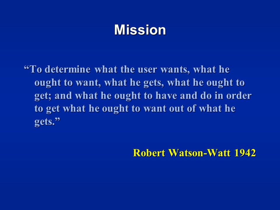 Mission To determine what the user wants, what he ought to want, what he gets, what he ought to get; and what he ought to have and do in order to get what he ought to want out of what he gets. Robert Watson-Watt 1942