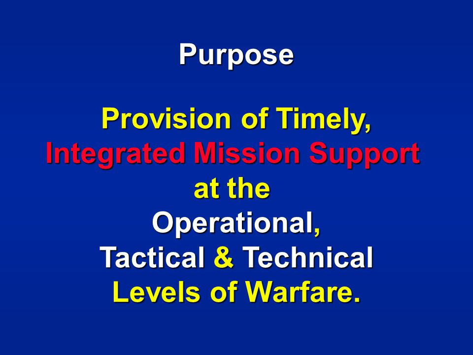 Purpose Provision of Timely, Integrated Mission Support at the Operational, Tactical & Technical Tactical & Technical Levels of Warfare.