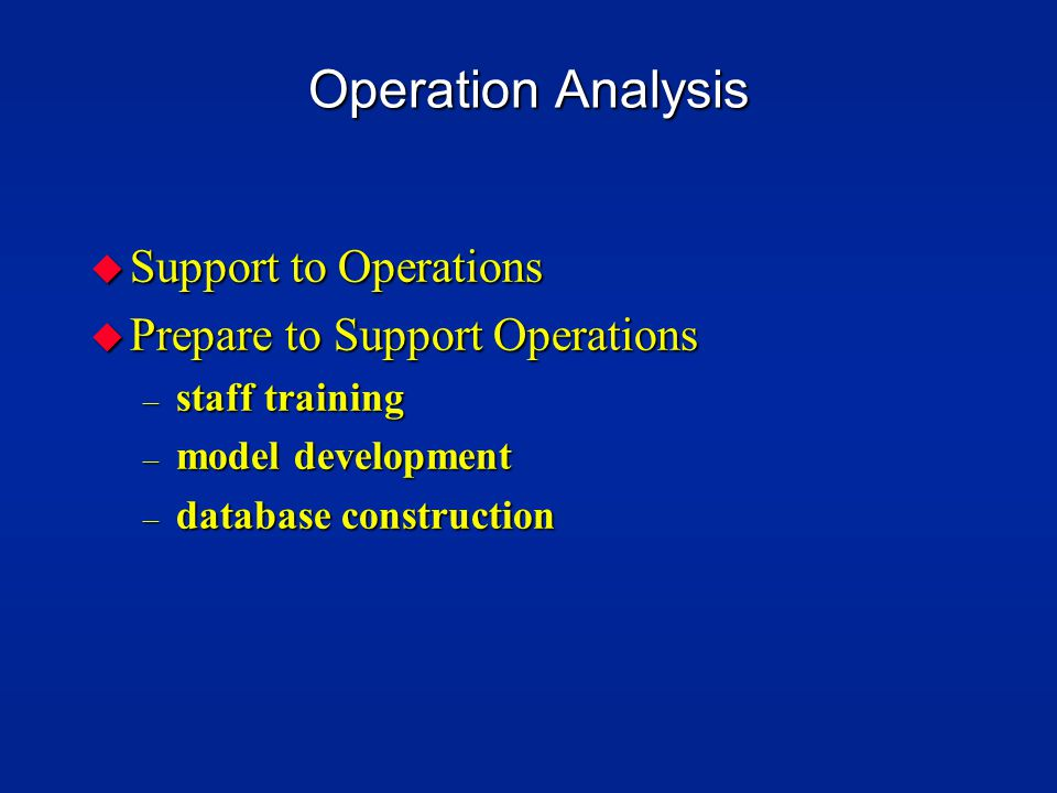 Operation Analysis u Support to Operations u Prepare to Support Operations – staff training – model development – database construction