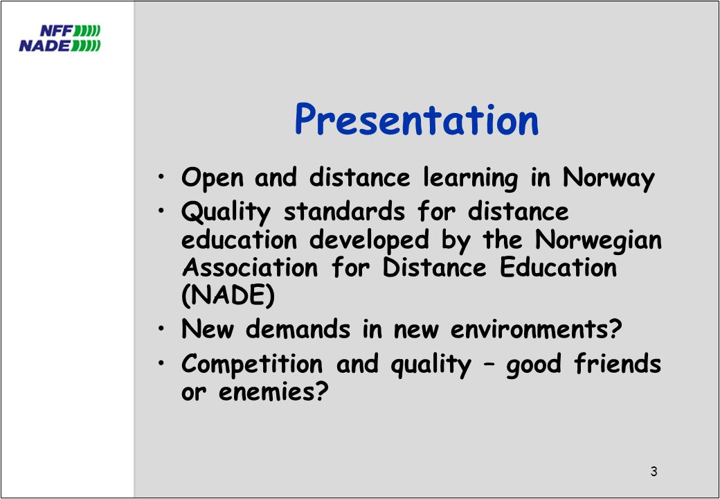 3 Presentation Open and distance learning in Norway Quality standards for distance education developed by the Norwegian Association for Distance Education (NADE) New demands in new environments.