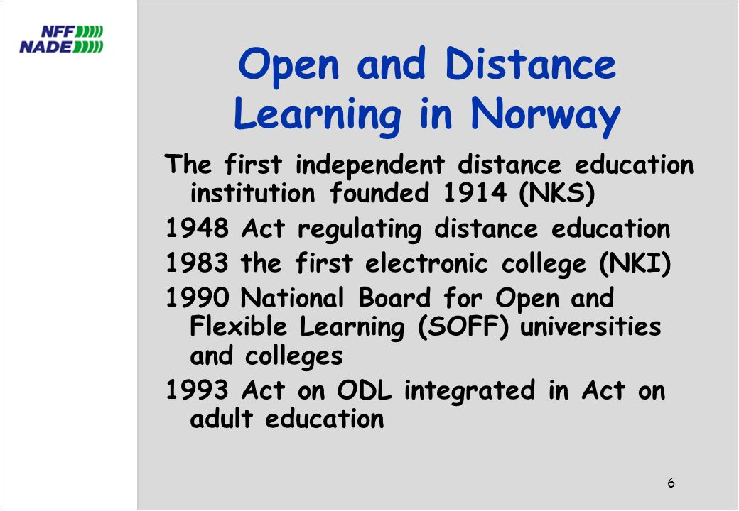 6 Open and Distance Learning in Norway The first independent distance education institution founded 1914 (NKS) 1948 Act regulating distance education 1983 the first electronic college (NKI) 1990 National Board for Open and Flexible Learning (SOFF) universities and colleges 1993 Act on ODL integrated in Act on adult education