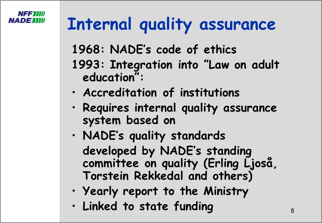 8 Internal quality assurance 1968: NADE's code of ethics 1993: Integration into Law on adult education : Accreditation of institutions Requires internal quality assurance system based on NADE's quality standards developed by NADE's standing committee on quality (Erling Ljoså, Torstein Rekkedal and others) Yearly report to the Ministry Linked to state funding