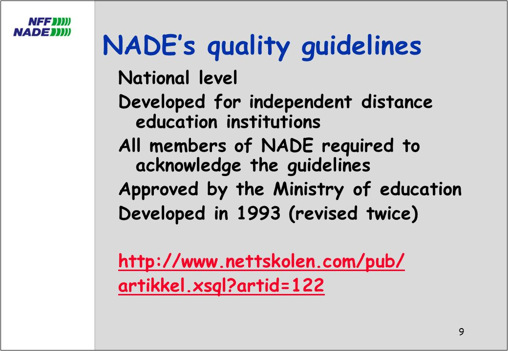 9 NADE's quality guidelines National level Developed for independent distance education institutions All members of NADE required to acknowledge the guidelines Approved by the Ministry of education Developed in 1993 (revised twice) http://www.nettskolen.com/pub/ artikkel.xsql artid=122