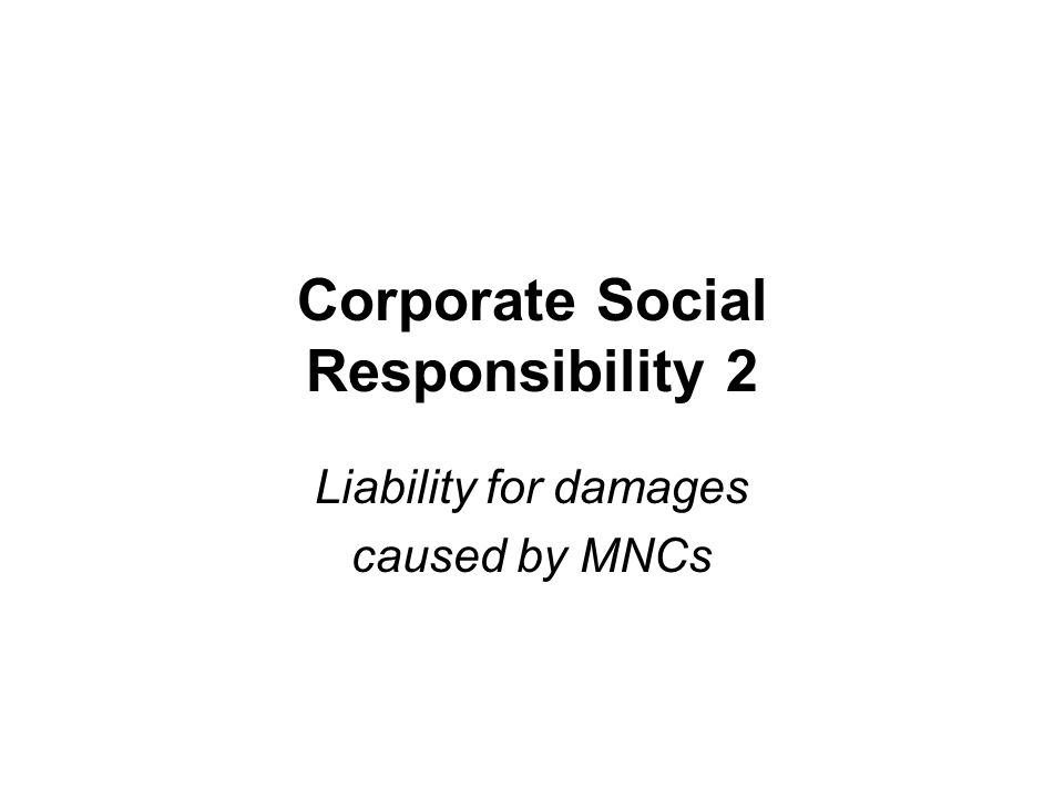 Corporate Social Responsibility 2 Liability for damages caused by MNCs