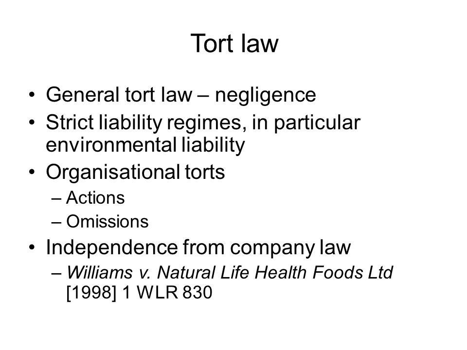 Tort law General tort law – negligence Strict liability regimes, in particular environmental liability Organisational torts –Actions –Omissions Independence from company law –Williams v.