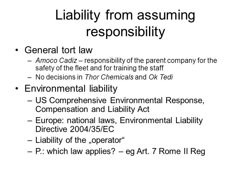 "Liability from assuming responsibility General tort law –Amoco Cadiz – responsibility of the parent company for the safety of the fleet and for training the staff –No decisions in Thor Chemicals and Ok Tedi Environmental liability –US Comprehensive Environmental Response, Compensation and Liability Act –Europe: national laws, Environmental Liability Directive 2004/35/EC –Liability of the ""operator –P.: which law applies."