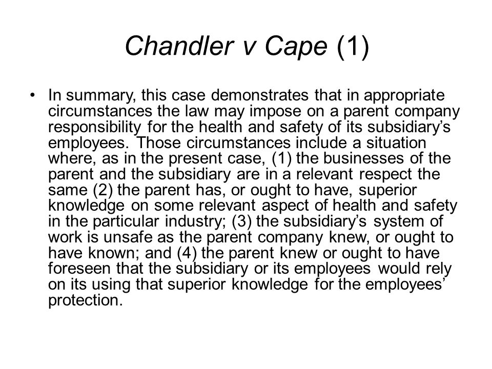 Chandler v Cape (1) In summary, this case demonstrates that in appropriate circumstances the law may impose on a parent company responsibility for the health and safety of its subsidiary's employees.