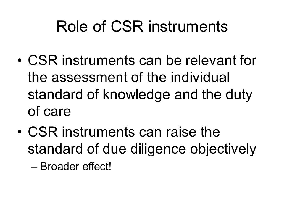 Role of CSR instruments CSR instruments can be relevant for the assessment of the individual standard of knowledge and the duty of care CSR instruments can raise the standard of due diligence objectively –Broader effect!