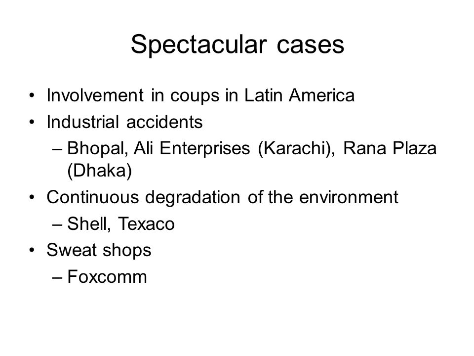 Spectacular cases Involvement in coups in Latin America Industrial accidents –Bhopal, Ali Enterprises (Karachi), Rana Plaza (Dhaka) Continuous degradation of the environment –Shell, Texaco Sweat shops –Foxcomm