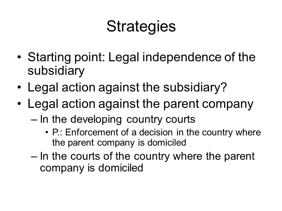 Strategies Starting point: Legal independence of the subsidiary Legal action against the subsidiary.