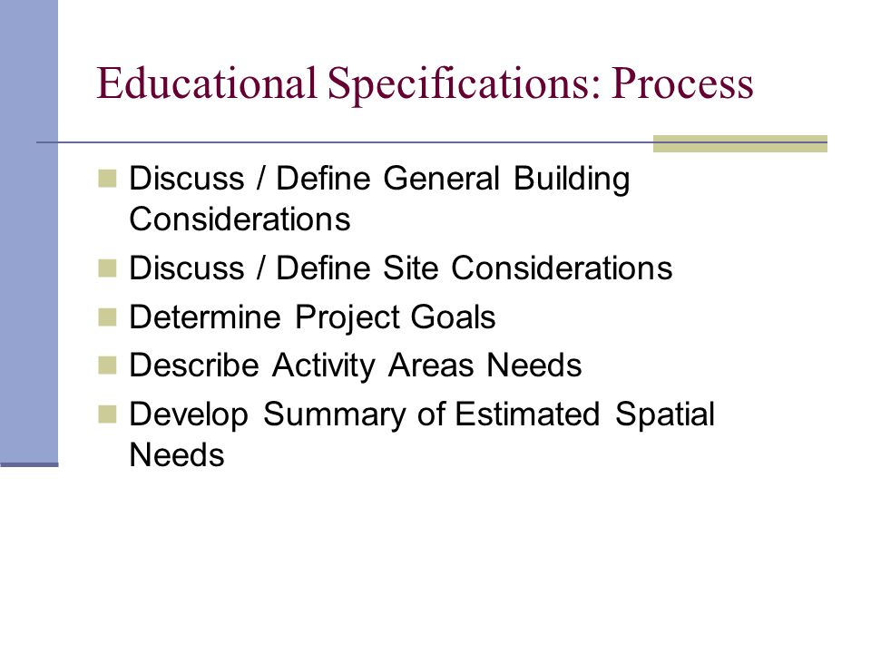 Educational Specifications: Process Discuss / Define General Building Considerations Discuss / Define Site Considerations Determine Project Goals Describe Activity Areas Needs Develop Summary of Estimated Spatial Needs