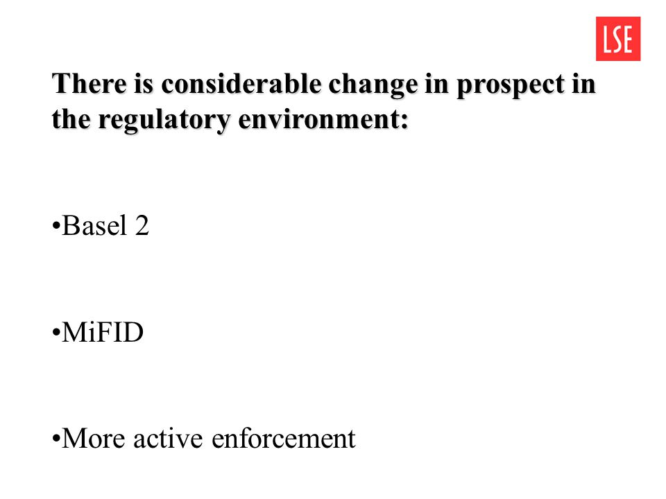 There is considerable change in prospect in the regulatory environment: Basel 2 MiFID More active enforcement