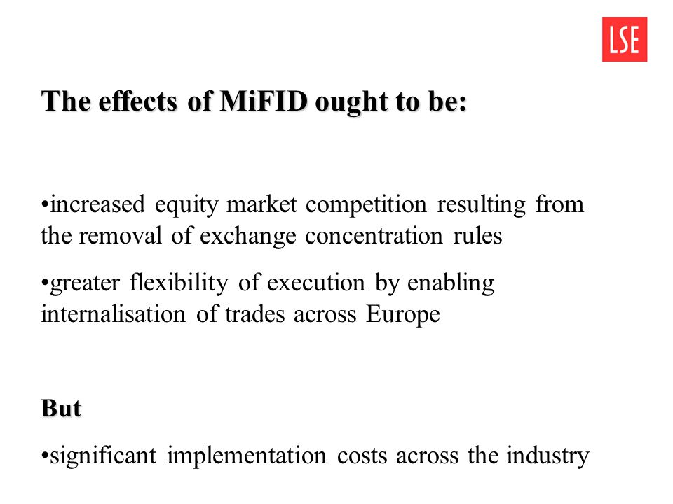The effects of MiFID ought to be: increased equity market competition resulting from the removal of exchange concentration rules greater flexibility of execution by enabling internalisation of trades across EuropeBut significant implementation costs across the industry