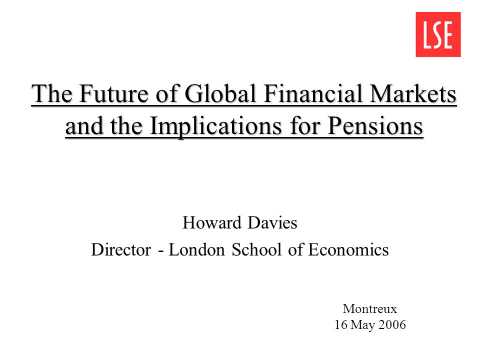 The Future of Global Financial Markets and the Implications for Pensions Howard Davies Director - London School of Economics Montreux 16 May 2006